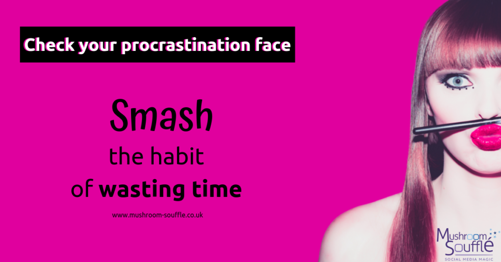 Procrastination - Smash the habit of wasting time - productivity - Sarah Fletcher - Mushroom Souffle Social Media Magic