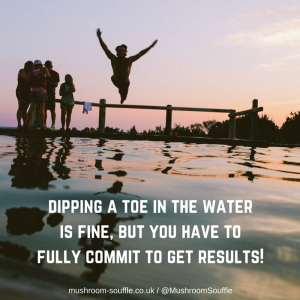 Dipping a toe in doesn't get results!
